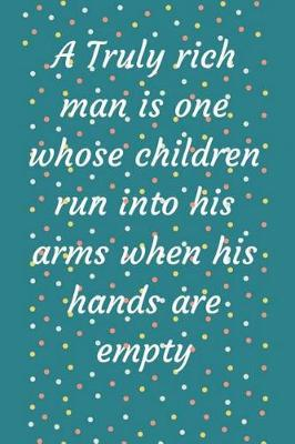 A Truly rich man is one whose children run into his arms when his hands are empty by Lola Yayo