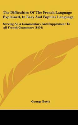 The Difficulties of the French Language Explained, in Easy and Popular Language: Serving as a Commentary and Supplement to All French Grammars (1854) by George Boyle
