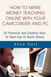 How to Make Money Teaching Online with Your Camcorder and PC: 25 Practical and Creative How-To Start-Ups to Teach Online by Anne Hart image