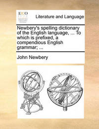 Newbery's Spelling Dictionary of the English Language, ... to Which Is Prefixed, a Compendious English Grammar; ... by John Newbery