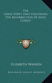 The Great Forty Days Following the Resurrection of Jesus Christ by Elizabeth Warren