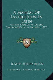 A Manual of Instruction in Latin: On the Basis of Allen and Greenough's Latin Method (1877) by Joseph Henry Allen