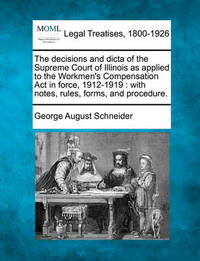 The Decisions and Dicta of the Supreme Court of Illinois as Applied to the Workmen's Compensation ACT in Force, 1912-1919 by George August Schneider