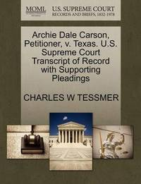 Archie Dale Carson, Petitioner, V. Texas. U.S. Supreme Court Transcript of Record with Supporting Pleadings by Charles W Tessmer