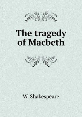The Tragedy of Macbeth by W Shakespeare