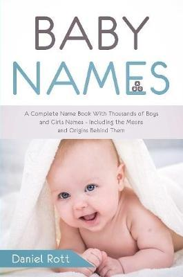 Baby Names: A Complete Name Book With Thousands of Boys and Girls Names - Including the Means and Origins Behind Them by Daniel Rott