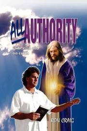 All Authority in Heaven and on Earth by Ron Craig