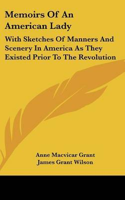 Memoirs Of An American Lady: With Sketches Of Manners And Scenery In America As They Existed Prior To The Revolution by Anne Macvicar Grant image