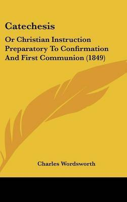 Catechesis: Or Christian Instruction Preparatory To Confirmation And First Communion (1849) by Charles Wordsworth