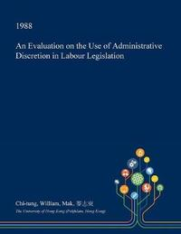 An Evaluation on the Use of Administrative Discretion in Labour Legislation by Chi-Tung William Mak