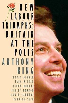 New Labour Triumphs by Anthony King et al.