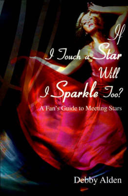 If I Touch a Star Will I Sparkle Too?: A Fan's Guide to Meeting the Stars by Debby Alden image