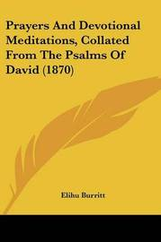 Prayers And Devotional Meditations, Collated From The Psalms Of David (1870) by Elihu Burritt