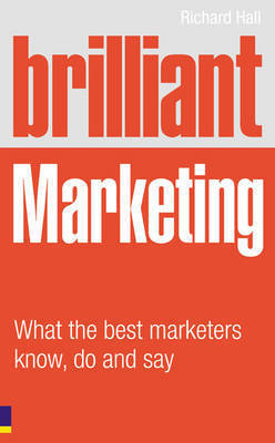 Brilliant Marketing: What the Best Marketers Know, Do and Say by Richard Hall