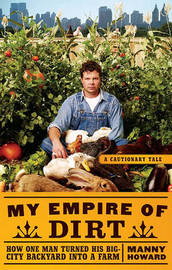 My Empire of Dirt: How One Man Turned His Big-City Backyard Into a Farm by Manny Howard image