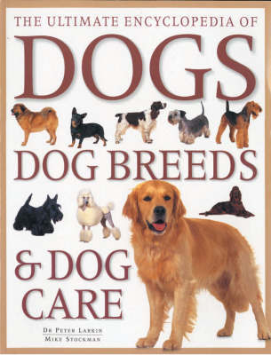 Ultimate Encyclopedia of Dogs, Dog Breeds and Dog Care by Peter Larkin
