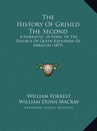 The History of Grisild the Second the History of Grisild the Second: A Narrative, in Verse, of the Divorce of Queen Katharine of a Narrative, in Verse, of the Divorce of Queen Katharine of Arragon (1875) Arragon (1875) by William Forrest