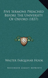 Five Sermons Preached Before the University of Oxford (1837) by Walter Farquhar Hook