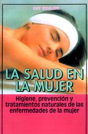 La Salud En La Mujer: Higiene, Prevencion Y Tratamientos Naturales De Las Enfermedades De La Mujer by Guy Roulier image