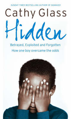 Hidden: Betrayed, Exploited and Forgotten. How One Boy Overcame the Odds by Cathy Glass