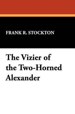 The Vizier of the Two-Horned Alexander by Frank .R.Stockton image