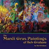 Mardi Gras Paintings of Bob Graham, The by Bob Graham