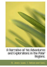 A Narrative of His Adventures and Explorations in the Polar Regions. by M Jones