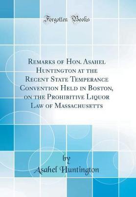 Remarks of Hon. Asahel Huntington at the Recent State Temperance Convention Held in Boston, on the Prohibitive Liquor Law of Massachusetts (Classic Reprint) by Asahel Huntington