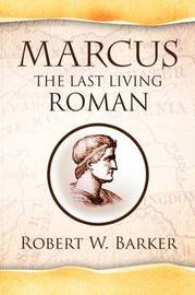 Marcus the Last Living Roman by Robert W Barker