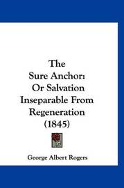 The Sure Anchor: Or Salvation Inseparable from Regeneration (1845) by George Albert Rogers