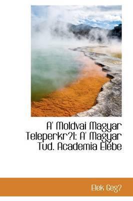 A' Moldvai Magyar Teleperkrl: A' Magyar Tud. Academia Elebe by Elek Geg