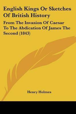 English Kings Or Sketches Of British History: From The Invasion Of Caesar To The Abdication Of James The Second (1843) by Henry Holmes