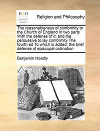 The Reasonableness of Conformity to the Church of England in Two Parts with the Defense of It by Benjamin Hoadly