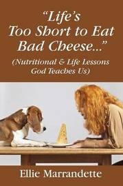 Life's Too Short to Eat Bad Cheese... (Nutritional & Life Lessons God Teaches Us) by Ellie Marrandette