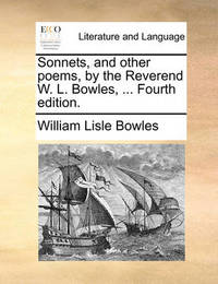Sonnets, and Other Poems, by the Reverend W. L. Bowles, ... Fourth Edition by William Lisle Bowles