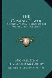 The Coming Power: A Contemporary History of the Far East, 1898-1905 (1905) by Michael John Fitzgerald McCarthy