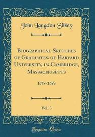 Biographical Sketches of Graduates of Harvard University, in Cambridge, Massachusetts, Vol. 3 by John Langdon Sibley image