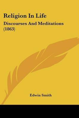 Religion In Life: Discourses And Meditations (1863) by Edwin Smith