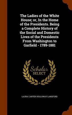 The Ladies of the White House; Or, in the Home of the Presidents. Being a Complete History of the Social and Domestic Lives of the Presidents from Washington to Garfield - 1789-1881 by Laura Carter Holloway Langford