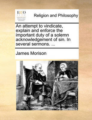 An Attempt to Vindicate, Explain and Enforce the Important Duty of a Solemn Acknowledgement of Sin. in Several Sermons. ... by James Morison
