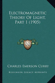 Electromagnetic Theory of Light, Part 1 (1905) by Charles Emerson Curry
