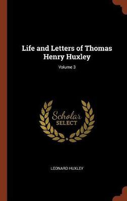 Life and Letters of Thomas Henry Huxley; Volume 3 by Leonard Huxley