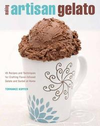 Making Artisan Gelato: 45 Recipes and Techniques for Crafting Flavor-infused Gelato and Sorbet at Home by Torrance Kopfer