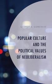 Popular Culture and the Political Values of Neoliberalism by George A Gonzalez
