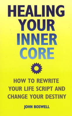 Healing Your Inner Core: How to Rewrite Your Life Script and Change Your Destiny by John Boswell