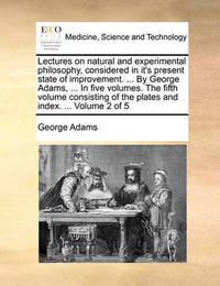 Lectures on Natural and Experimental Philosophy, Considered in It's Present State of Improvement. ... by George Adams, ... in Five Volumes. the Fifth Volume Consisting of the Plates and Index. ... Volume 2 of 5 by George Adams