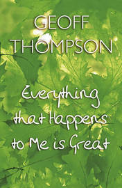 Everything That Happens to Me is Great by Geoff Thompson