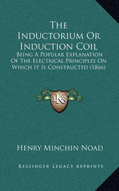 The Inductorium or Induction Coil: Being a Popular Explanation of the Electrical Principles on Which It Is Constructed (1866) by Henry Minchin Noad