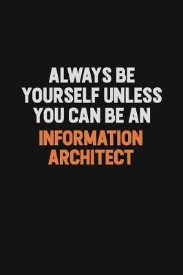 Always Be Yourself Unless You Can Be An Information Architect by Camila Cooper