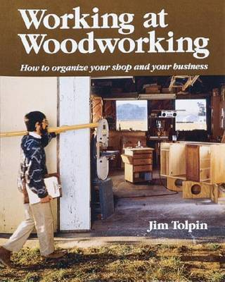 Working at Woodworking: How to Organize Your Shop and Your Business by Jim Tolpin